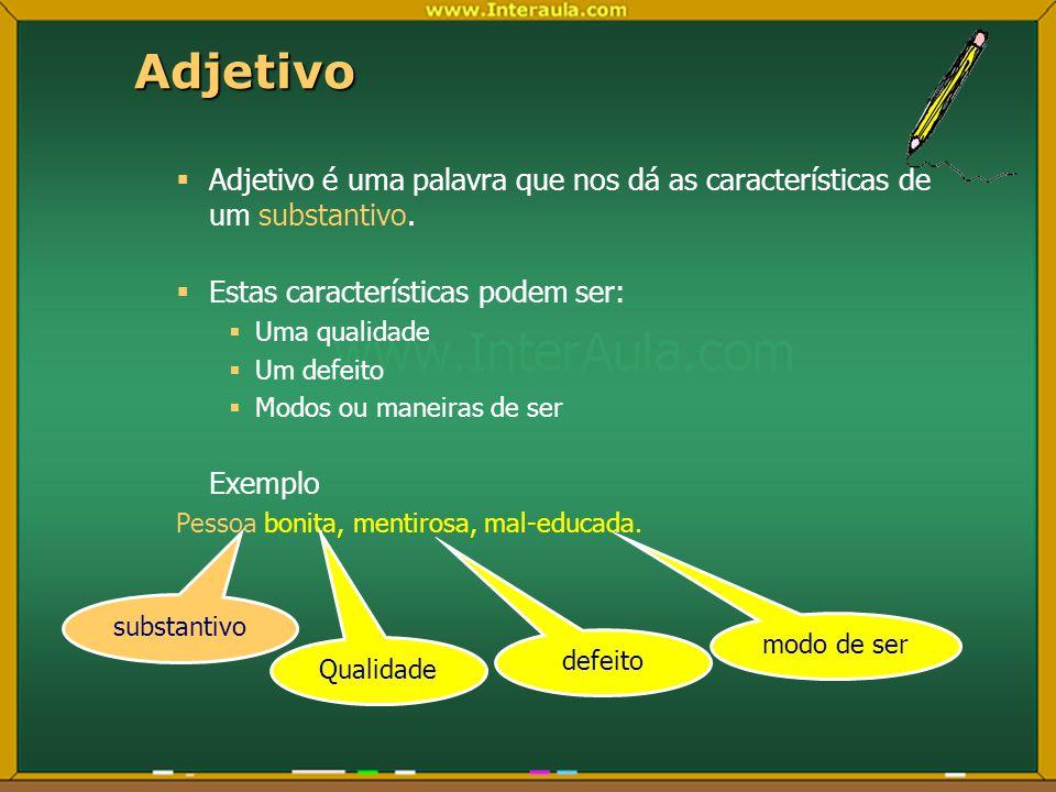 Adjetivo Adjetivo é uma palavra que nos dá as características de um substantivo. Estas características podem ser: Uma qualidade Um defeito Modos ou ma