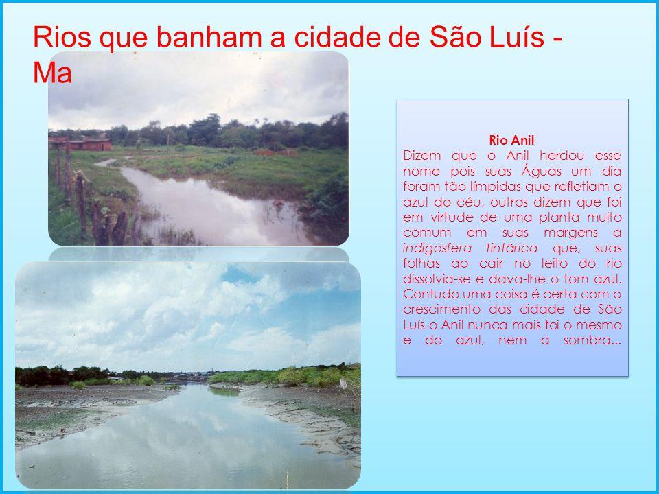 Rios que banham a cidade de São Luís - Ma Rio Anil Dizem que o Anil herdou esse nome pois suas Águas um dia foram tão límpidas que refletiam o azul do