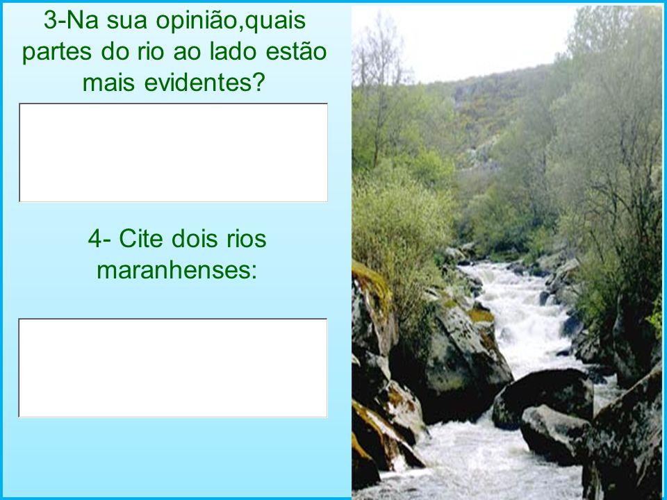 3-Na sua opinião,quais partes do rio ao lado estão mais evidentes? 4- Cite dois rios maranhenses: