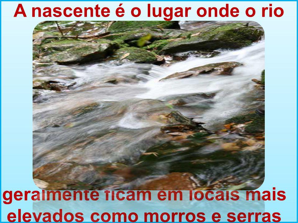 A nascente é o lugar onde o rio nasce geralmente ficam em locais mais elevados como morros e serras