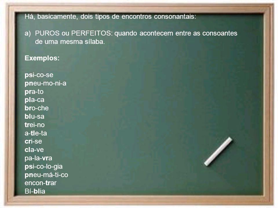 Há, basicamente, dois tipos de encontros consonantais: a)PUROS ou PERFEITOS: quando acontecem entre as consoantes de uma mesma sílaba. Exemplos: psi-c