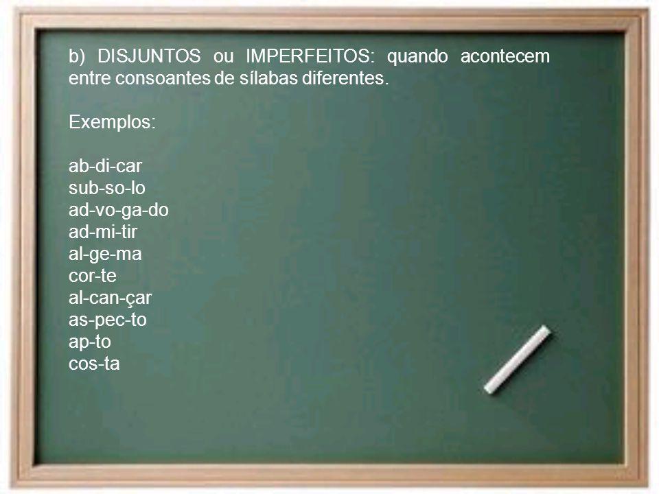 b) DISJUNTOS ou IMPERFEITOS: quando acontecem entre consoantes de sílabas diferentes. Exemplos: ab-di-car sub-so-lo ad-vo-ga-do ad-mi-tir al-ge-ma cor