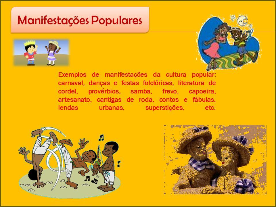 Exemplos de manifestações da cultura popular: carnaval, danças e festas folclóricas, literatura de cordel, provérbios, samba, frevo, capoeira, artesan
