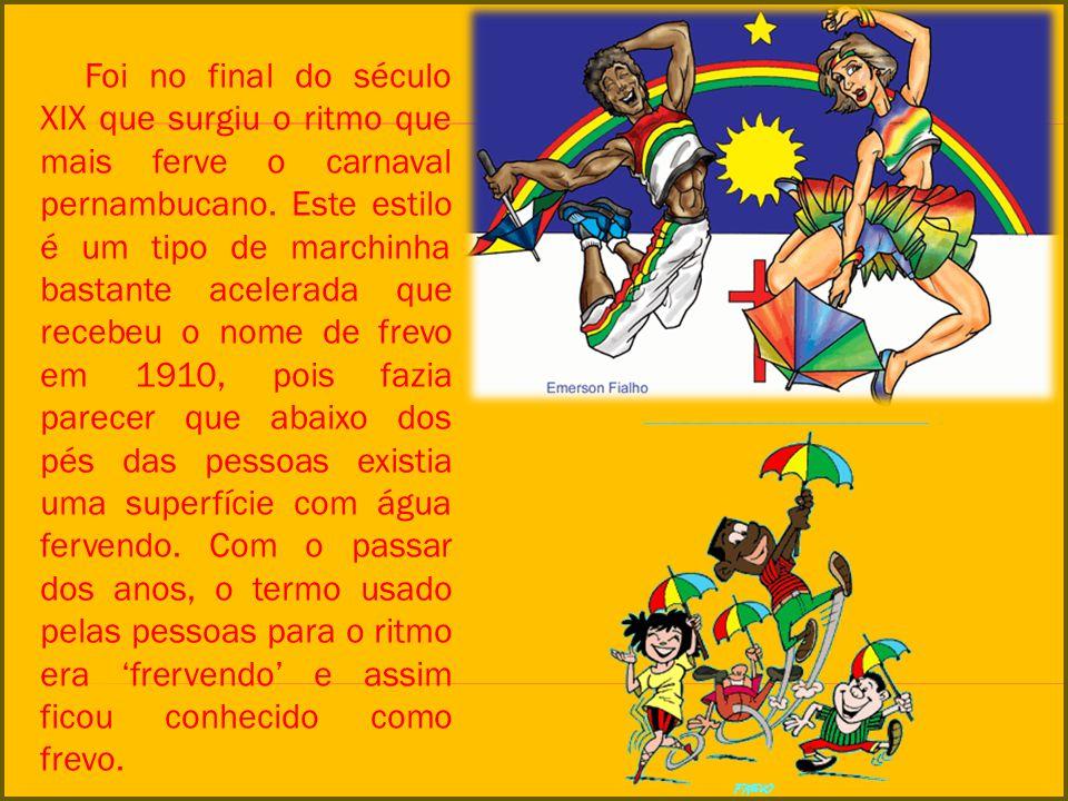 Foi no final do século XIX que surgiu o ritmo que mais ferve o carnaval pernambucano. Este estilo é um tipo de marchinha bastante acelerada que recebe