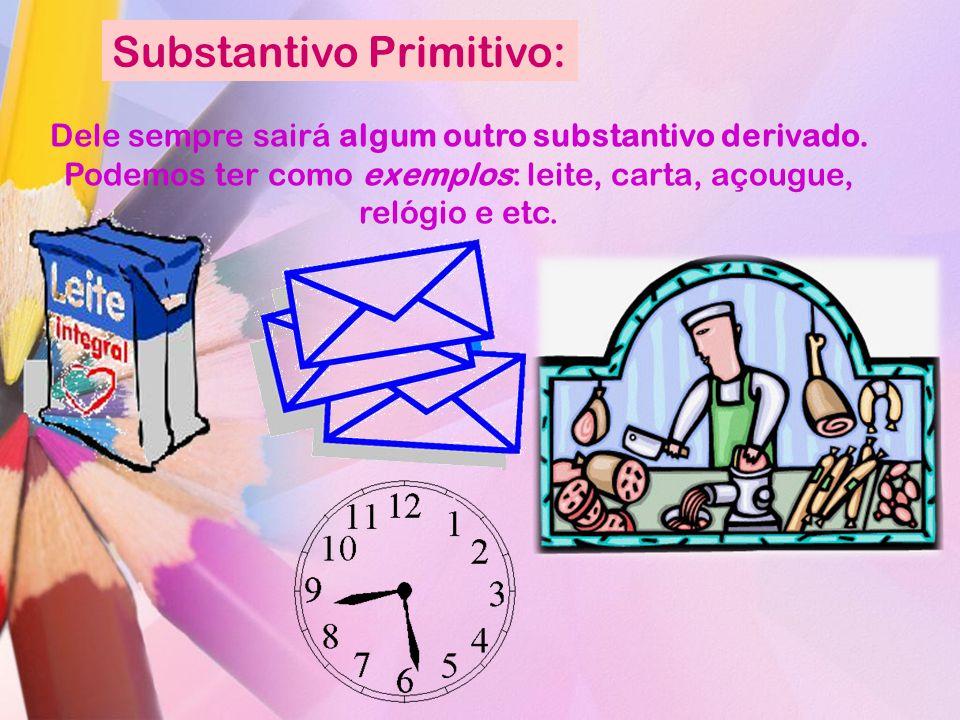 Substantivo Primitivo: Dele sempre sairá algum outro substantivo derivado. Podemos ter como exemplos: leite, carta, açougue, relógio e etc.