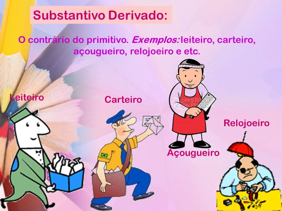 Substantivo Derivado: O contrário do primitivo. Exemplos: leiteiro, carteiro, açougueiro, relojoeiro e etc. Leiteiro Carteiro Relojoeiro Açougueiro