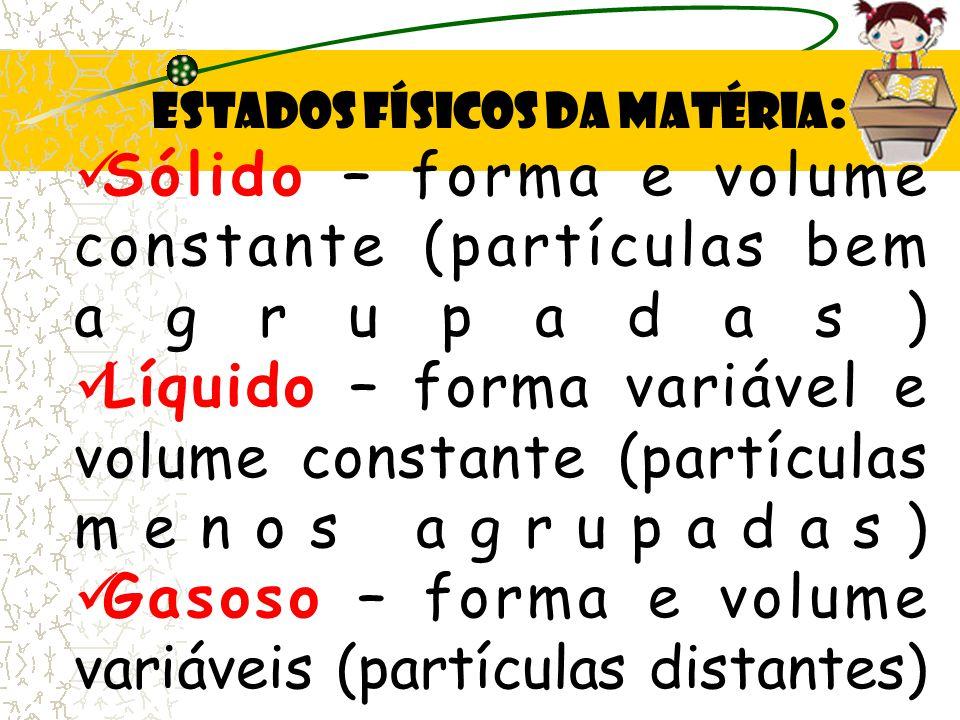 Estados Físicos da matéria : Sólido – forma e volume constante (partículas bem agrupadas) Líquido – forma variável e volume constante (partículas menos agrupadas) Gasoso – forma e volume variáveis (partículas distantes)