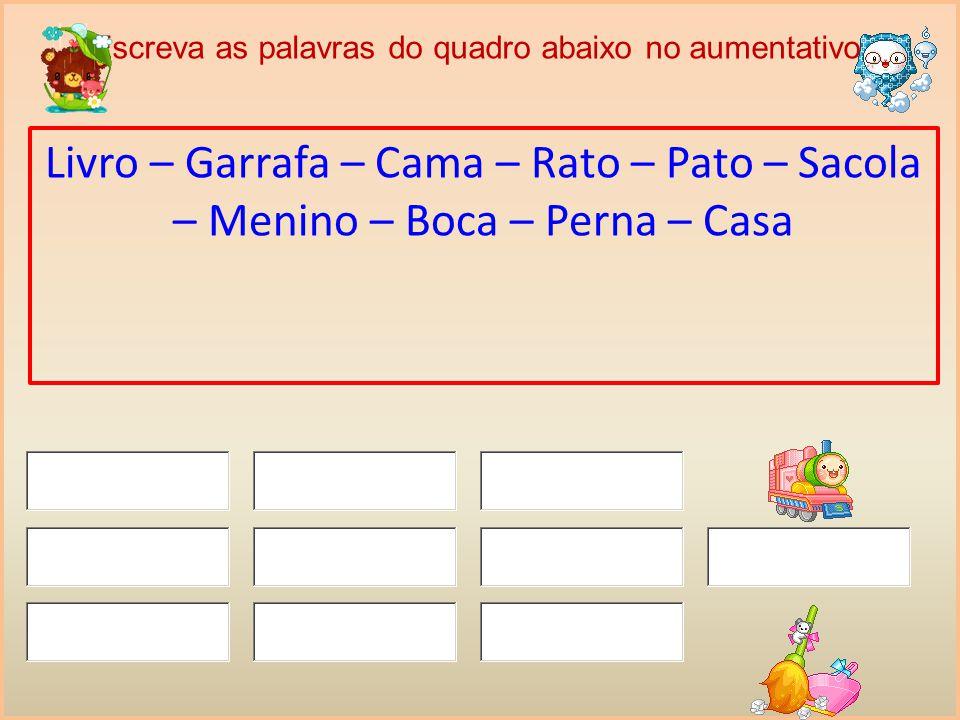 Escreva as palavras do quadro abaixo no aumentativo: Livro – Garrafa – Cama – Rato – Pato – Sacola – Menino – Boca – Perna – Casa