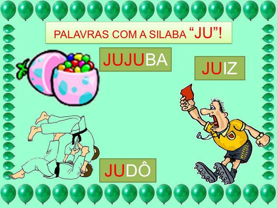 PALAVRAS COM A SILABA JU! JUJUBA JUIZ JUDÔ
