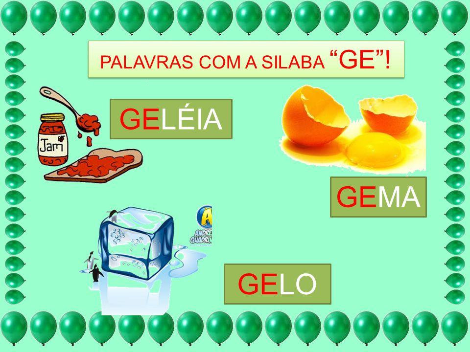 PALAVRAS COM A SILABA GE! GELÉIA GEMA GELO