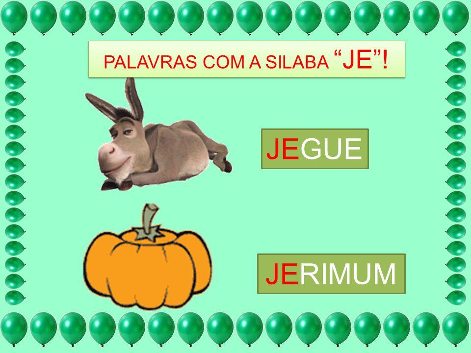 PALAVRAS COM A SILABA JE! JEGUE JERIMUM