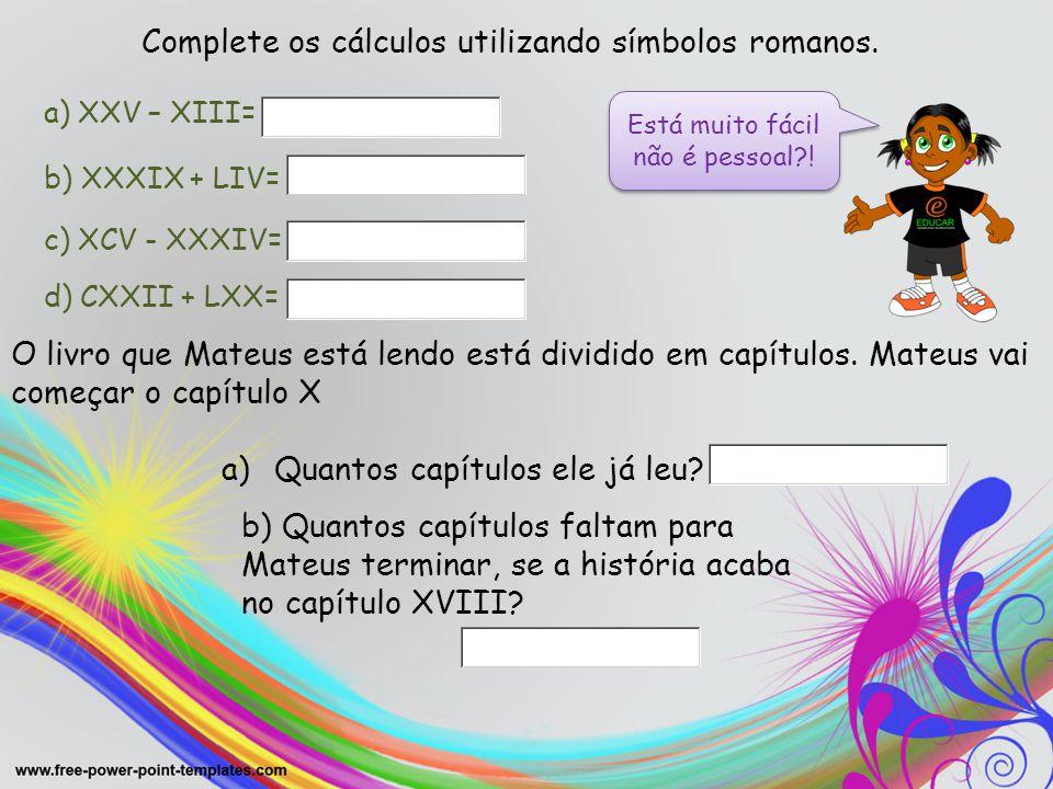 Complete os cálculos utilizando símbolos romanos. a) XXV – XIII= b) XXXIX + LIV= c) XCV - XXXIV= d) CXXII + LXX= Está muito fácil não é pessoal?! O li