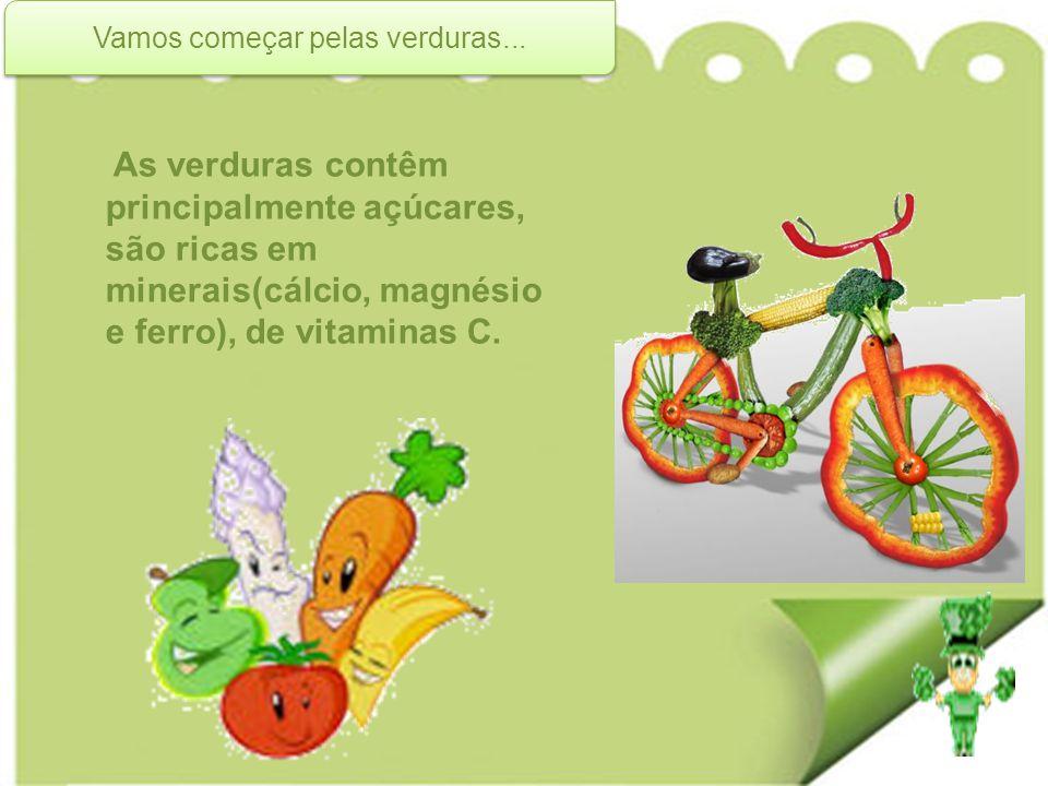 Vamos começar pelas verduras... As verduras contêm principalmente açúcares, são ricas em minerais(cálcio, magnésio e ferro), de vitaminas C.
