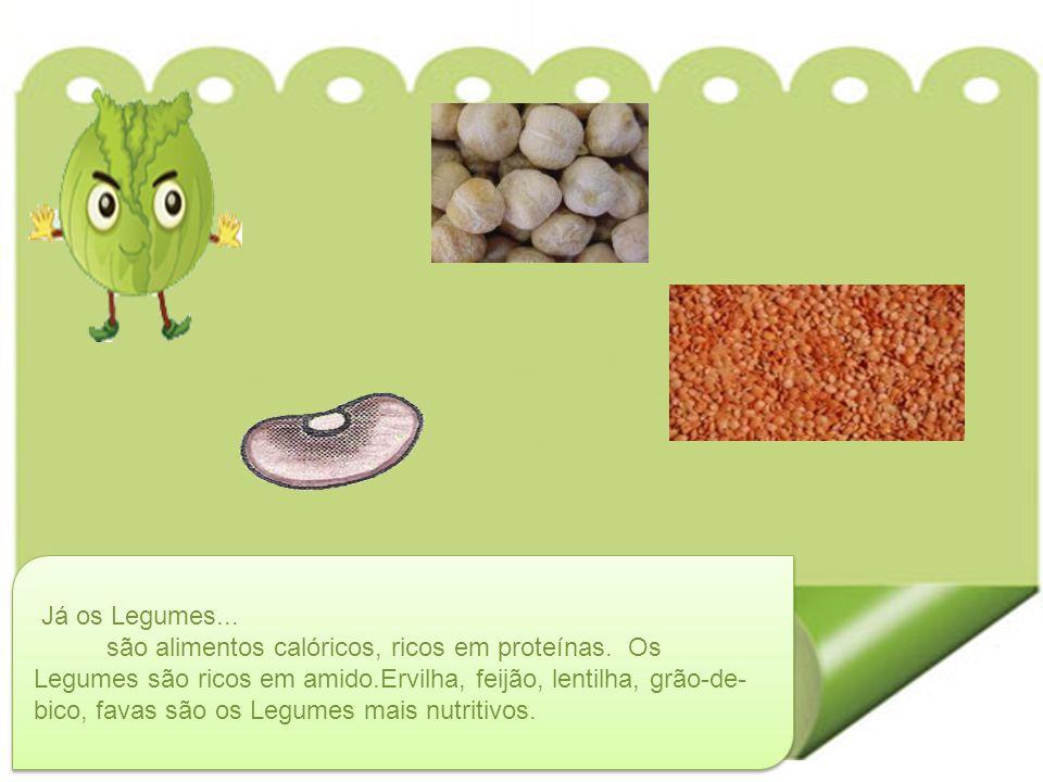 Já os Legumes... são alimentos calóricos, ricos em proteínas. Os Legumes são ricos em amido.Ervilha, feijão, lentilha, grão-de- bico, favas são os Leg