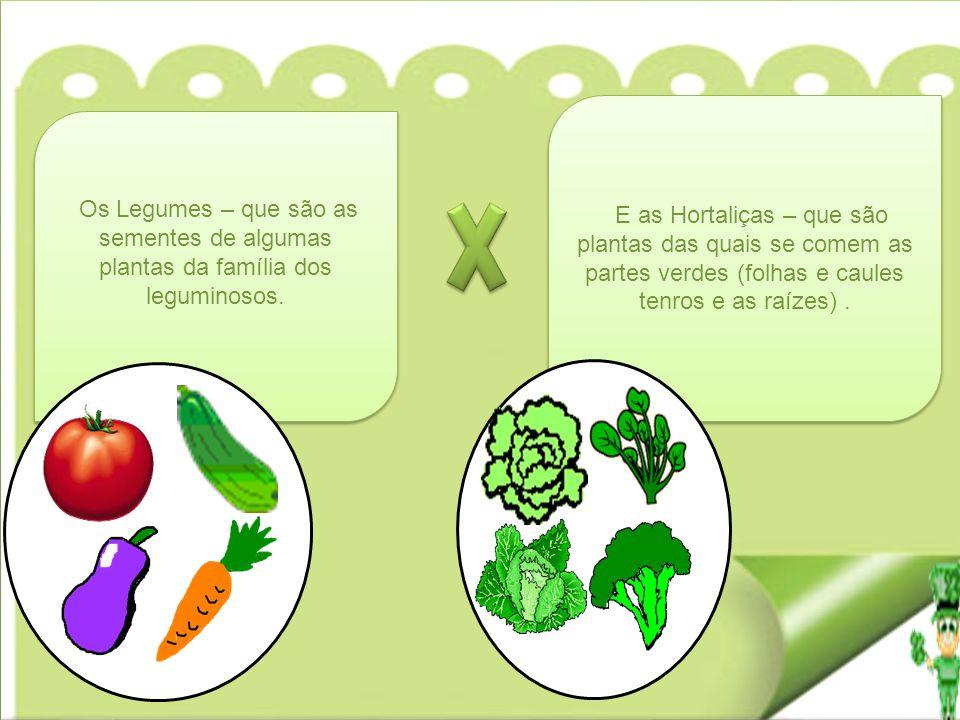 E as Hortaliças – que são plantas das quais se comem as partes verdes (folhas e caules tenros e as raízes). Os Legumes – que são as sementes de alguma
