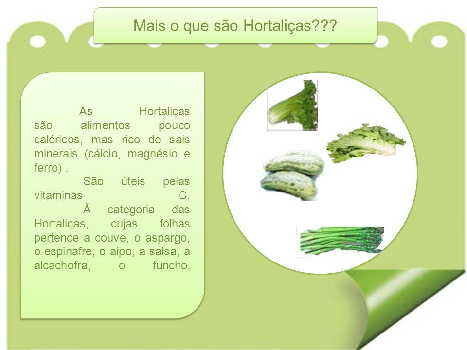 As Hortaliças são alimentos pouco calóricos, mas rico de sais minerais (cálcio, magnésio e ferro). São úteis pelas vitaminas C. À categoria das Hortal