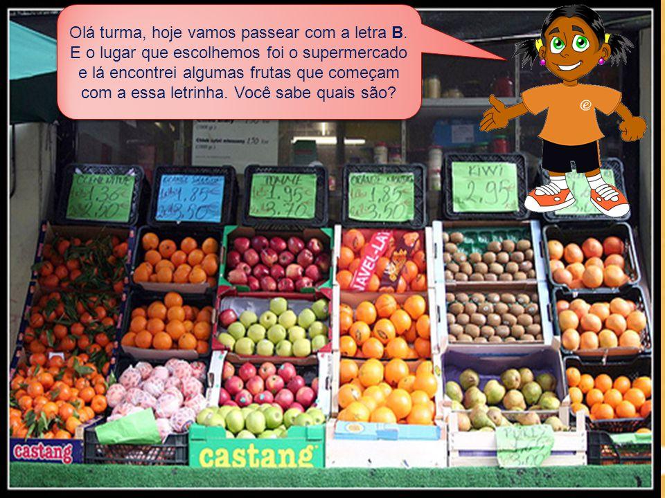 Olá turma, hoje vamos passear com a letra B. E o lugar que escolhemos foi o supermercado e lá encontrei algumas frutas que começam com a essa letrinha