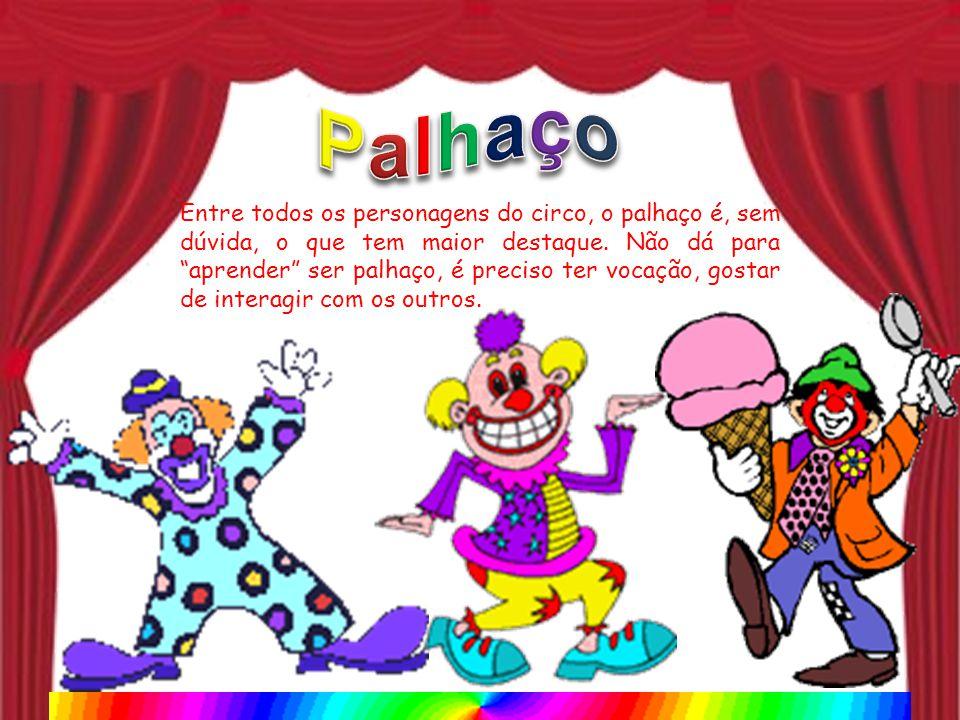 Entre todos os personagens do circo, o palhaço é, sem dúvida, o que tem maior destaque. Não dá para aprender ser palhaço, é preciso ter vocação, gosta
