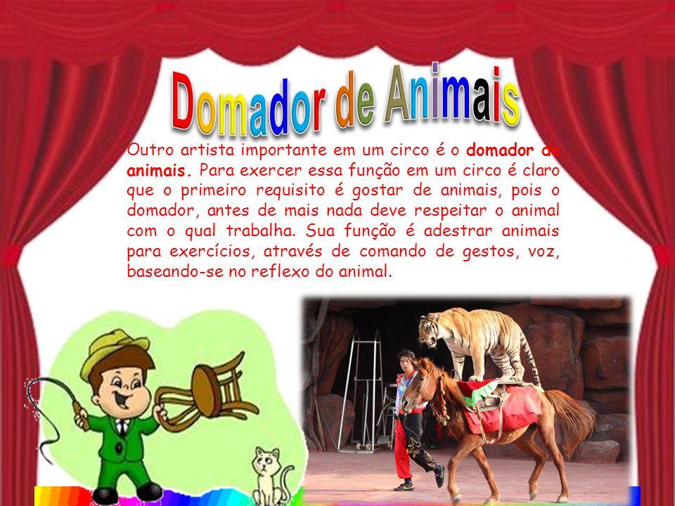 Outro artista importante em um circo é o domador de animais. Para exercer essa função em um circo é claro que o primeiro requisito é gostar de animais