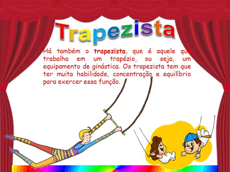 Há também o trapezista, que é aquele que trabalha em um trapézio, ou seja, um equipamento de ginástica. Os trapezista tem que ter muita habilidade, co