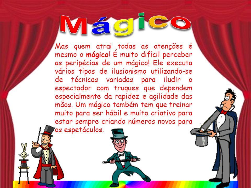 Mas quem atrai todas as atenções é mesmo o mágico! É muito difícil perceber as peripécias de um mágico! Ele executa vários tipos de ilusionismo utiliz