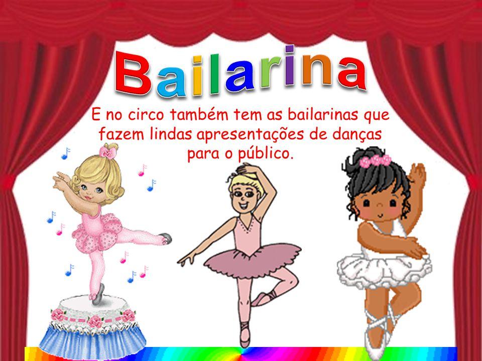 E no circo também tem as bailarinas que fazem lindas apresentações de danças para o público.