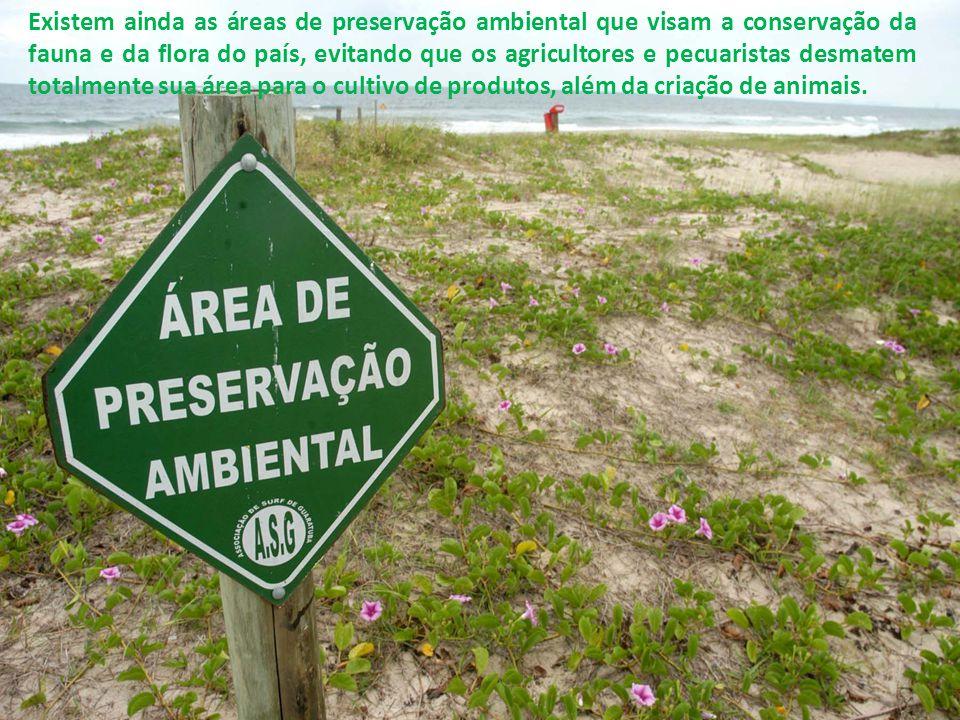 Existem ainda as áreas de preservação ambiental que visam a conservação da fauna e da flora do país, evitando que os agricultores e pecuaristas desmat