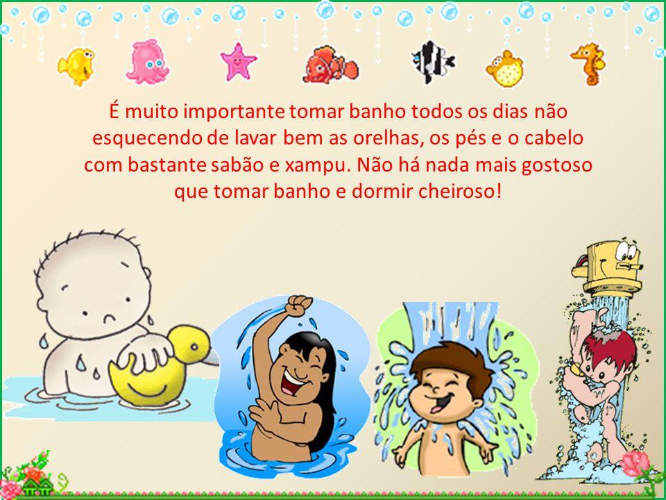 É muito importante tomar banho todos os dias não esquecendo de lavar bem as orelhas, os pés e o cabelo com bastante sabão e xampu. Não há nada mais go