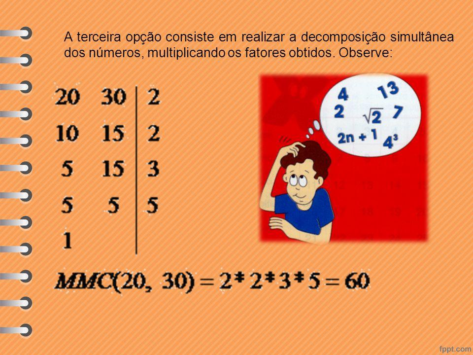 A terceira opção consiste em realizar a decomposição simultânea dos números, multiplicando os fatores obtidos. Observe: