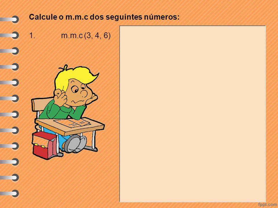 Calcule o m.m.c dos seguintes números: 1. m.m.c (3, 4, 6)