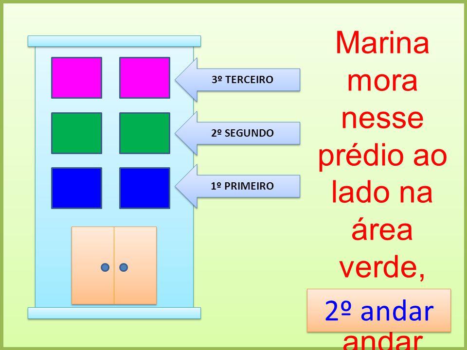 1º PRIMEIRO 2º SEGUNDO 3º TERCEIRO Marina mora nesse prédio ao lado na área verde, em que andar Marina mora? 2º andar 2º andar