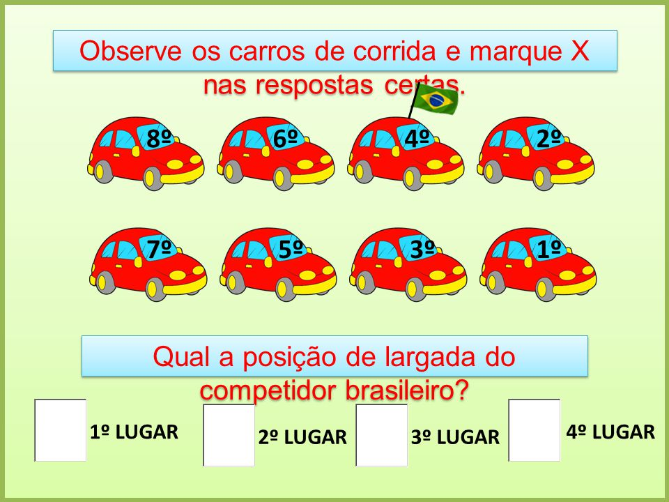 Observe os carros de corrida e marque X nas respostas certas. 1º 2º 3º 4º 5º 6º 7º 8º Qual a posição de largada do competidor brasileiro? 1º LUGAR 2º
