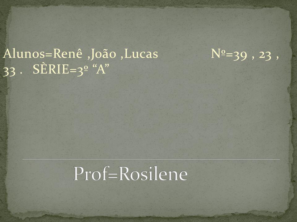 Alunos=Renê,João,LucasNº=39, 23, 33.SÈRIE=3º A