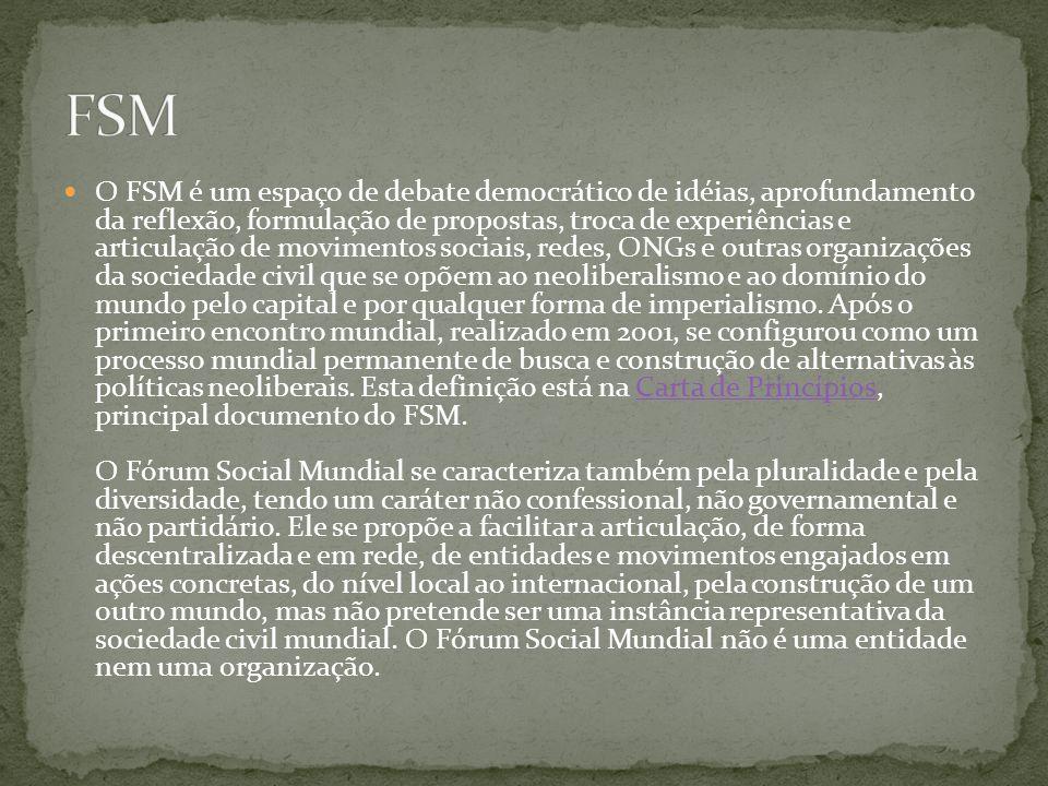 O FSM é um espaço de debate democrático de idéias, aprofundamento da reflexão, formulação de propostas, troca de experiências e articulação de movimentos sociais, redes, ONGs e outras organizações da sociedade civil que se opõem ao neoliberalismo e ao domínio do mundo pelo capital e por qualquer forma de imperialismo.