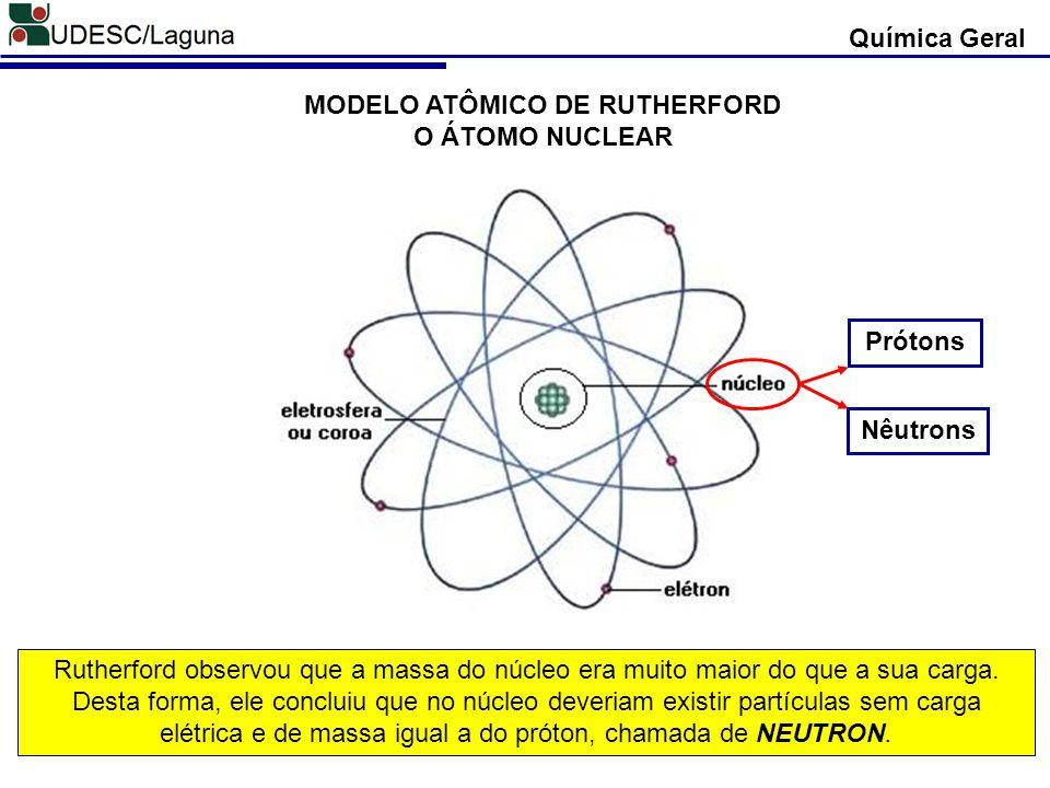 MODELO ATÔMICO DE RUTHERFORD O ÁTOMO NUCLEAR Química Geral Rutherford observou que a massa do núcleo era muito maior do que a sua carga. Desta forma,