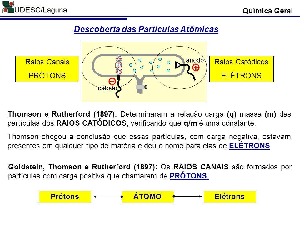 Química Geral Descoberta das Partículas Atômicas Thomson e Rutherford (1897): Determinaram a relação carga (q) massa (m) das partículas dos RAIOS CATÓ