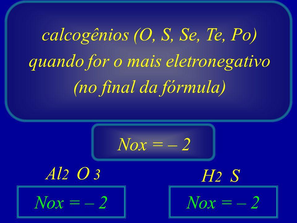 calcogênios (O, S, Se, Te, Po) quando for o mais eletronegativo (no final da fórmula) Nox = – 2 O Al 2 S H2H2 3 Nox = – 2