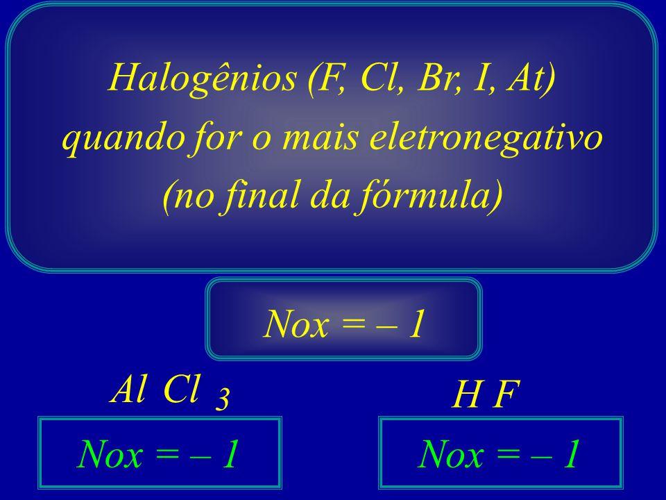 Halogênios (F, Cl, Br, I, At) quando for o mais eletronegativo (no final da fórmula) Nox = – 1 Cl Al F H 3 Nox = – 1
