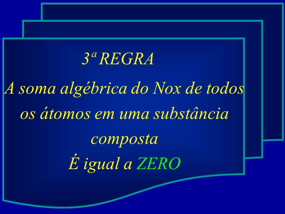 3ª REGRA A soma algébrica do Nox de todos os átomos em uma substância composta É igual a ZERO