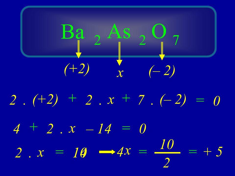 Ba O 2 As 27 4 (+2) (– 2) 0 ++ = (+2) 2 x.2. x 7. (– 2) + 2. x – 140 = 4 – 2. x 14 = 10 2 x = =+ 5
