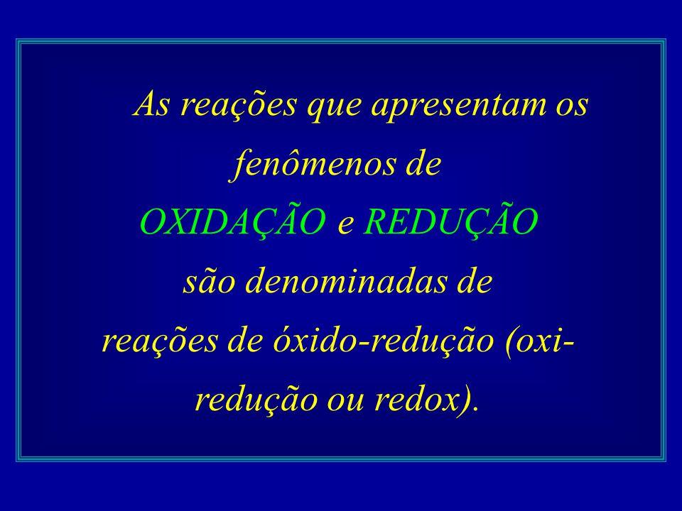 As reações que apresentam os fenômenos de OXIDAÇÃO e REDUÇÃO são denominadas de reações de óxido-redução (oxi- redução ou redox).