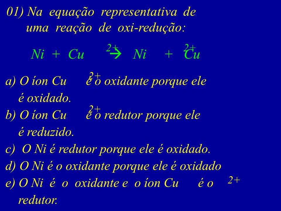 01) Na equação representativa de uma reação de oxi-redução: Ni + Cu 2+ a) O íon Cu é o oxidante porque ele é oxidado. b) O íon Cu é o redutor porque e