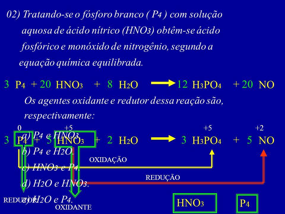 02) Tratando-se o fósforo branco ( P 4 ) com solução aquosa de ácido nítrico (HNO 3 ) obtêm-se ácido fosfórico e monóxido de nitrogênio, segundo a equ