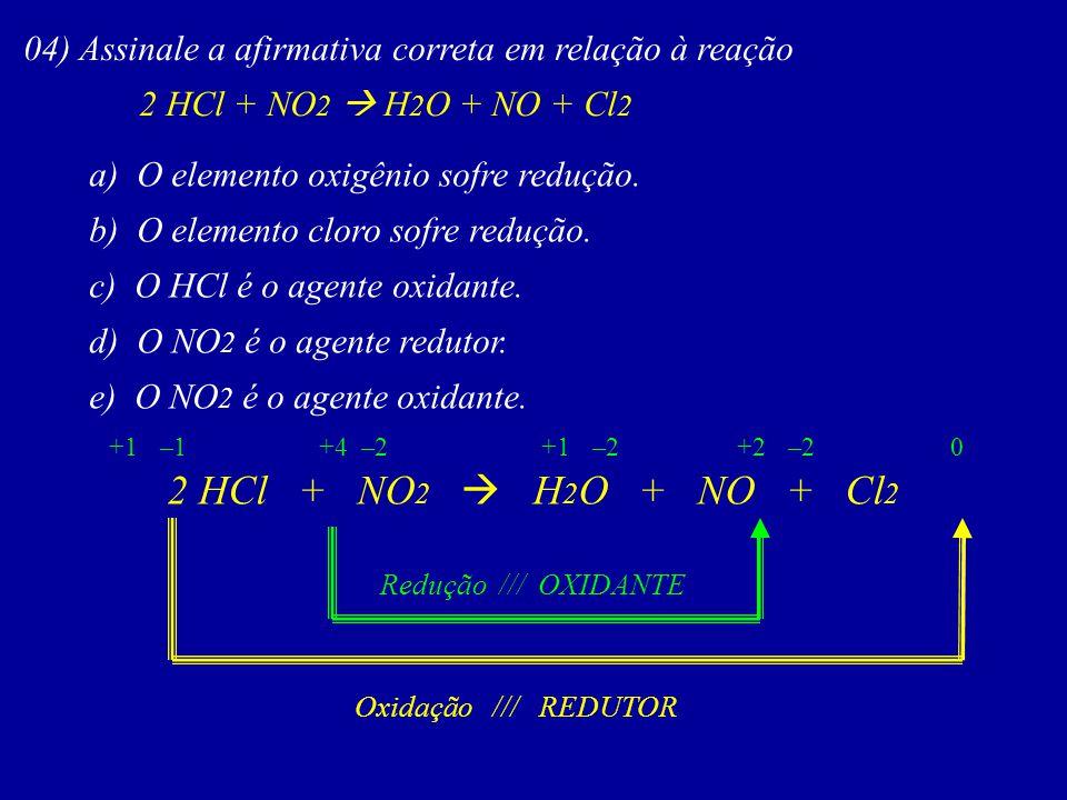 04) Assinale a afirmativa correta em relação à reação 2 HCl + NO 2 H 2 O + NO + Cl 2 a) O elemento oxigênio sofre redução. b) O elemento cloro sofre r