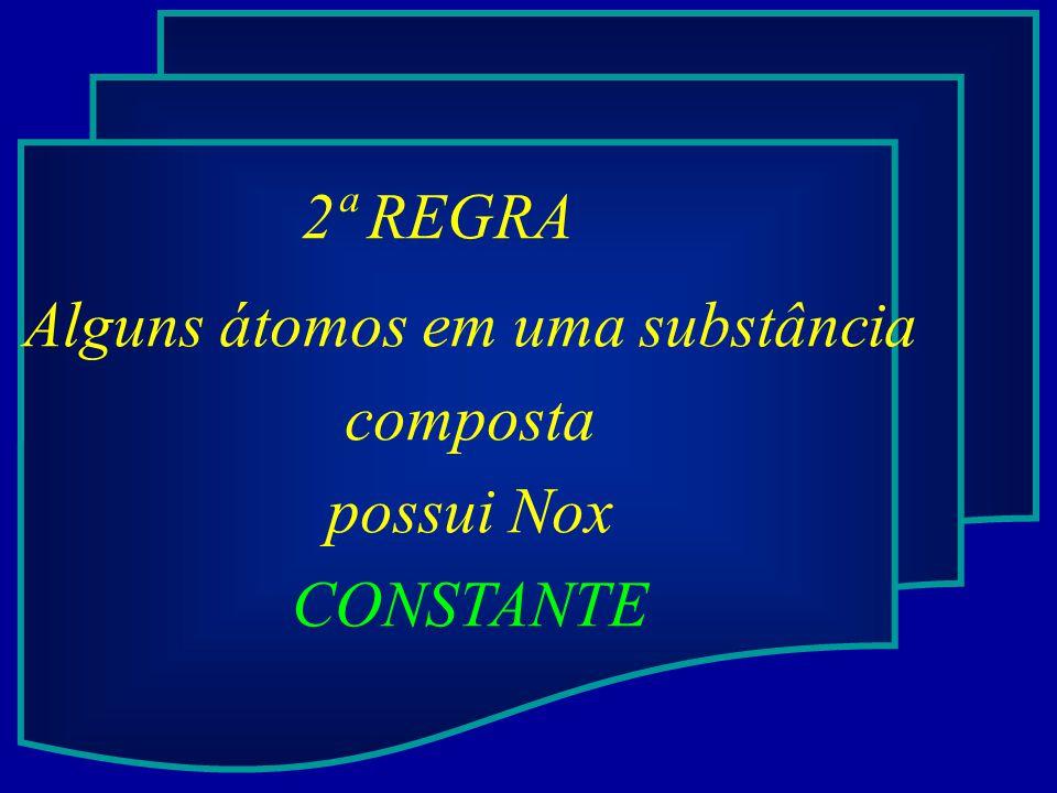 2ª REGRA Alguns átomos em uma substância composta possui Nox CONSTANTE