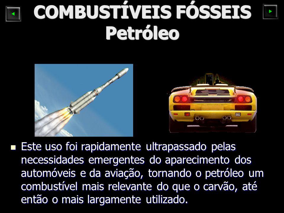 COMBUSTÍVEIS FÓSSEIS Petróleo Este uso foi rapidamente ultrapassado pelas necessidades emergentes do aparecimento dos automóveis e da aviação, tornando o petróleo um combustível mais relevante do que o carvão, até então o mais largamente utilizado.