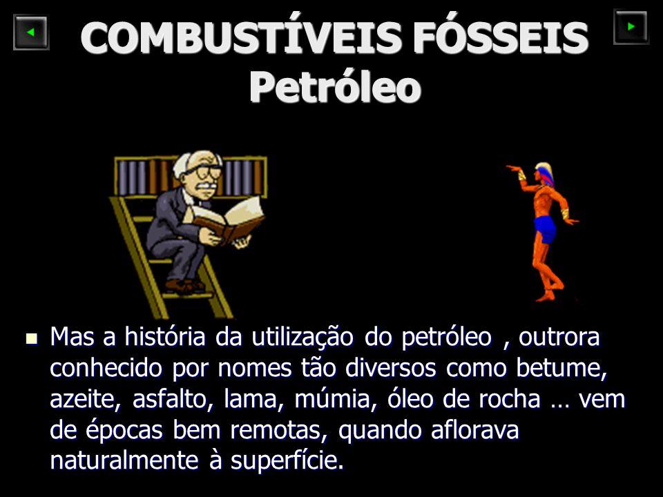 COMBUSTÍVEIS FÓSSEIS Petróleo Mas a história da utilização do petróleo, outrora conhecido por nomes tão diversos como betume, azeite, asfalto, lama, m