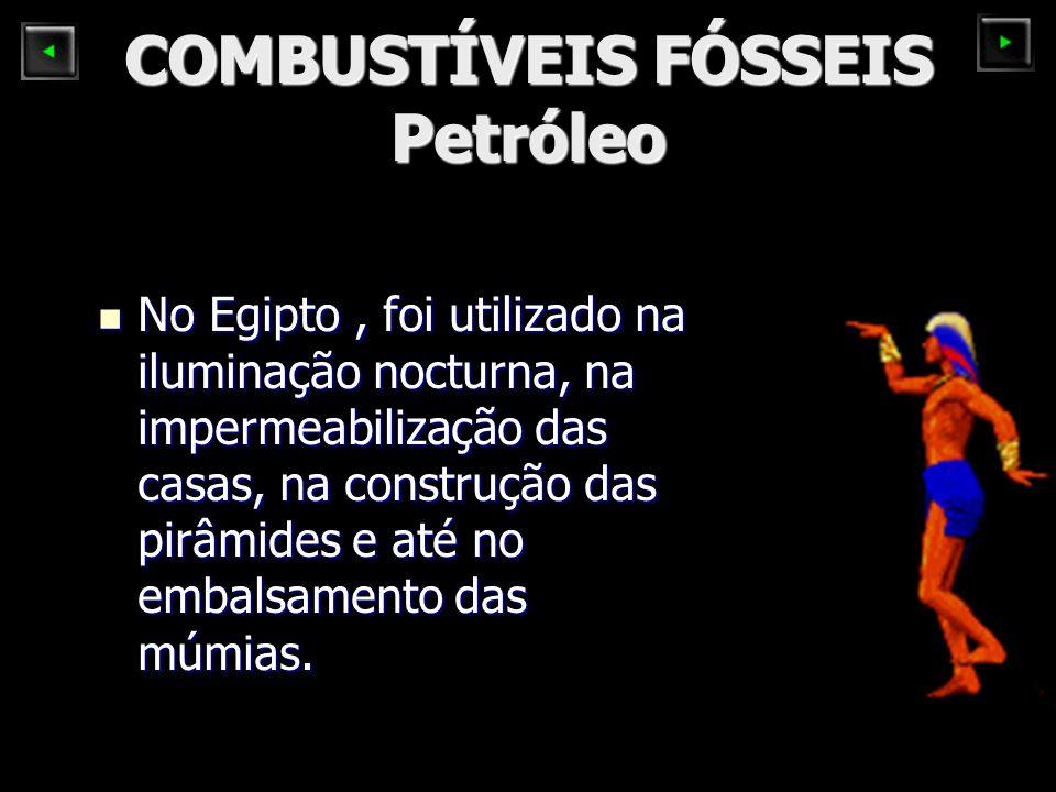 COMBUSTÍVEIS FÓSSEIS Petróleo No Egipto, foi utilizado na iluminação nocturna, na impermeabilização das casas, na construção das pirâmides e até no em