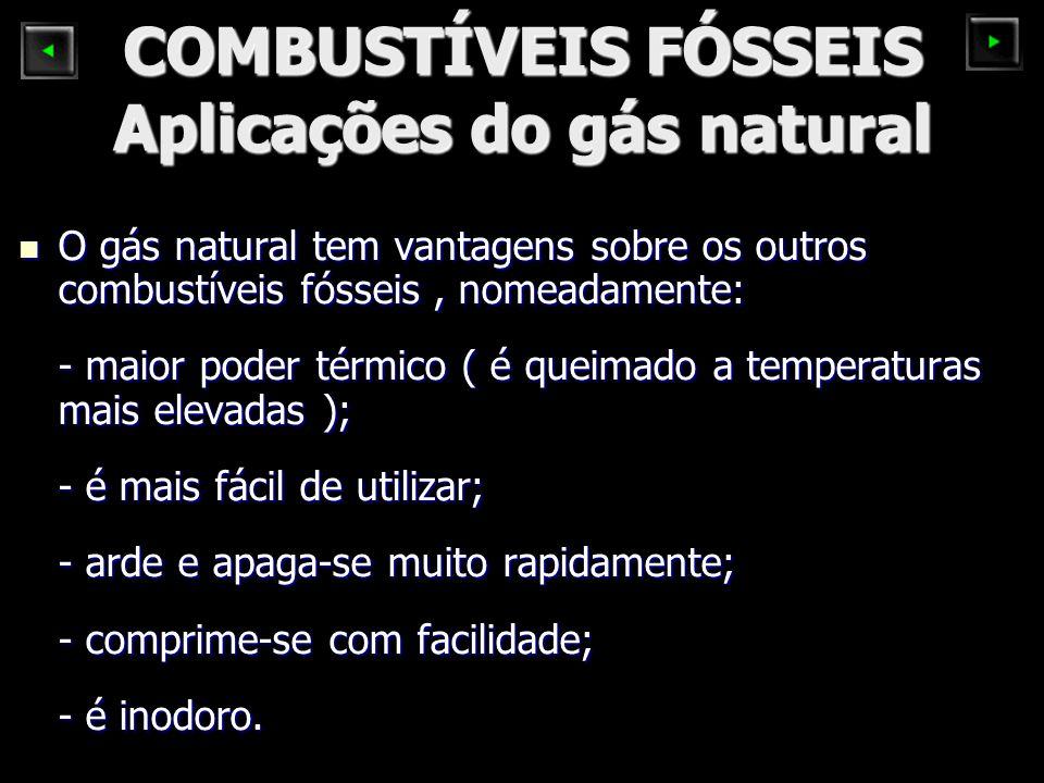 COMBUSTÍVEIS FÓSSEIS Aplicações do gás natural O gás natural tem vantagens sobre os outros combustíveis fósseis, nomeadamente: O gás natural tem vantagens sobre os outros combustíveis fósseis, nomeadamente: - maior poder térmico ( é queimado a temperaturas mais elevadas ); - é mais fácil de utilizar; - arde e apaga-se muito rapidamente; - comprime-se com facilidade; - é inodoro.