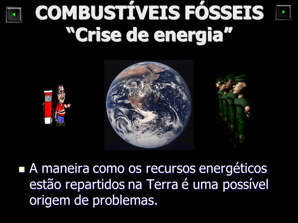 COMBUSTÍVEIS FÓSSEIS Crise de energia A maneira como os recursos energéticos estão repartidos na Terra é uma possível origem de problemas. A maneira c
